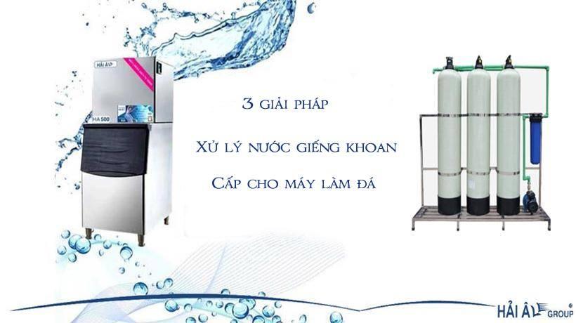 3 Giải pháp xử lý lọc nước giếng khoan thành nước sạch sử dụng cho máy làm đá